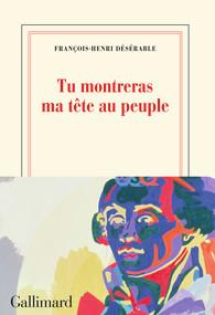 François-Henri Désérable - Tu montreras ma tête au peuple